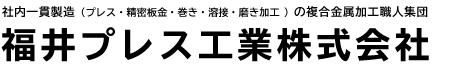 福井プレス工業株式会社 | 福井県越前市でプレス加工、精密板金加工、巻き加工、溶接加工、磨き加工を一貫製造する金属加工工場です。